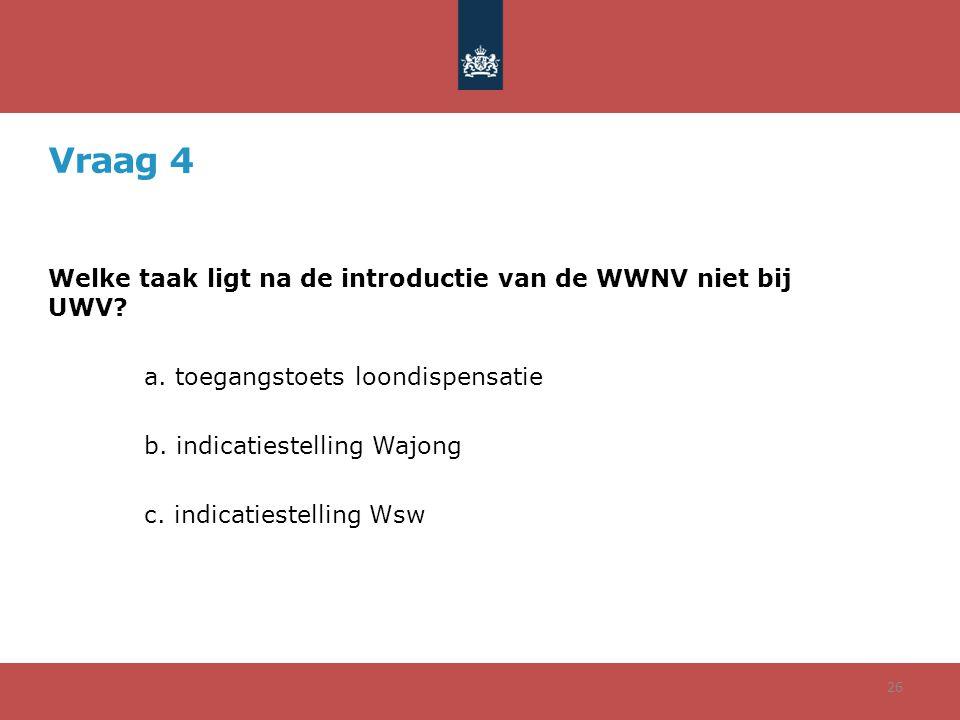 Vraag 4 Welke taak ligt na de introductie van de WWNV niet bij UWV? a. toegangstoets loondispensatie b. indicatiestelling Wajong c. indicatiestelling