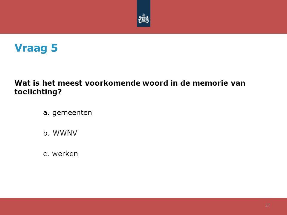 Vraag 5 Wat is het meest voorkomende woord in de memorie van toelichting? a. gemeenten b. WWNV c. werken 27