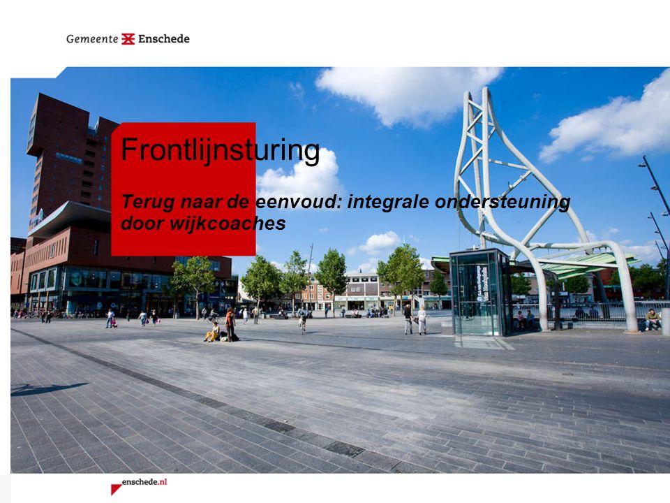 Frontlijnsturing Terug naar de eenvoud: integrale ondersteuning door wijkcoaches Hans Weggemans Directeur Wijkontwikkeling, Zorg en welzijn Gemeente Enschede 3 februari 2011