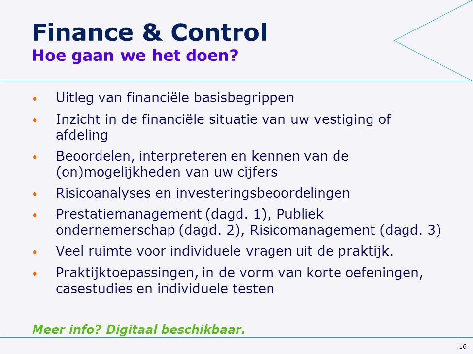 16 Finance & Control Hoe gaan we het doen? Uitleg van financiële basisbegrippen Inzicht in de financiële situatie van uw vestiging of afdeling Beoorde