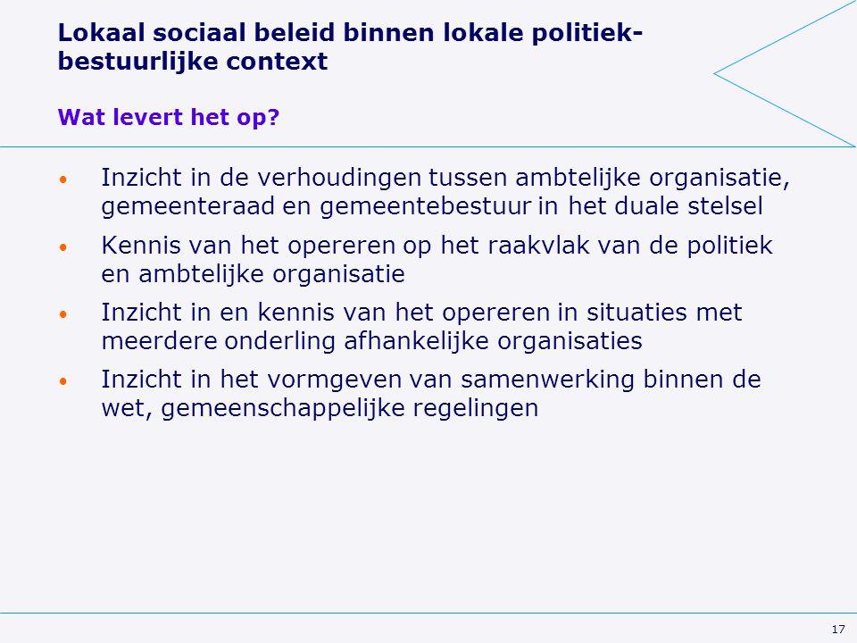 17 Lokaal sociaal beleid binnen lokale politiek- bestuurlijke context Wat levert het op? Inzicht in de verhoudingen tussen ambtelijke organisatie, gem