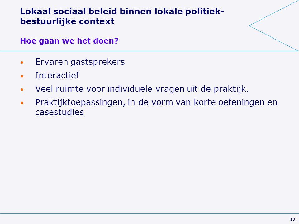 18 Lokaal sociaal beleid binnen lokale politiek- bestuurlijke context Hoe gaan we het doen? Ervaren gastsprekers Interactief Veel ruimte voor individu