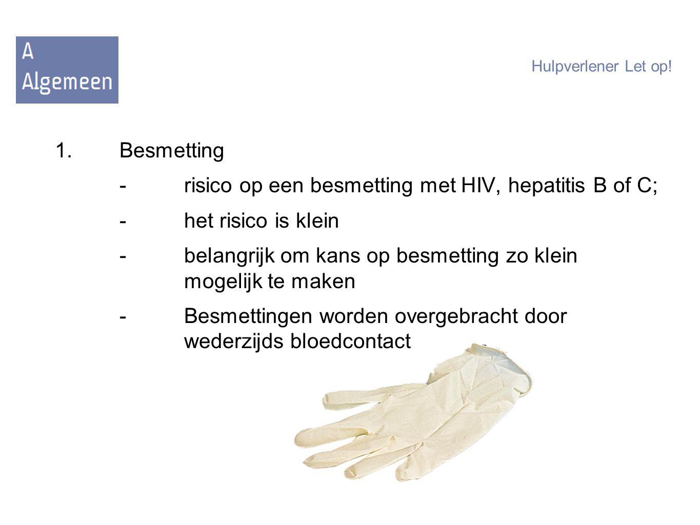 Hulpverlener Let op! 1.Besmetting -risico op een besmetting met HIV, hepatitis B of C; -het risico is klein -belangrijk om kans op besmetting zo klein