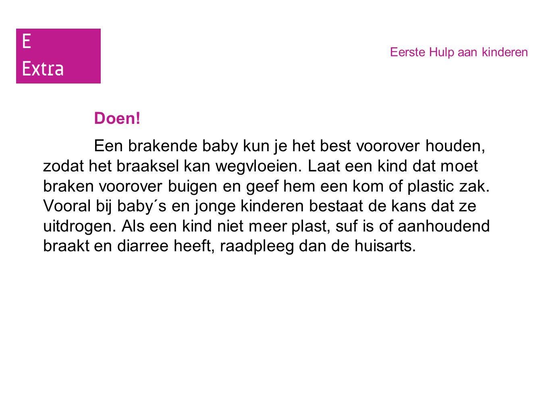 Eerste Hulp aan kinderen Doen! Een brakende baby kun je het best voorover houden, zodat het braaksel kan wegvloeien. Laat een kind dat moet braken voo