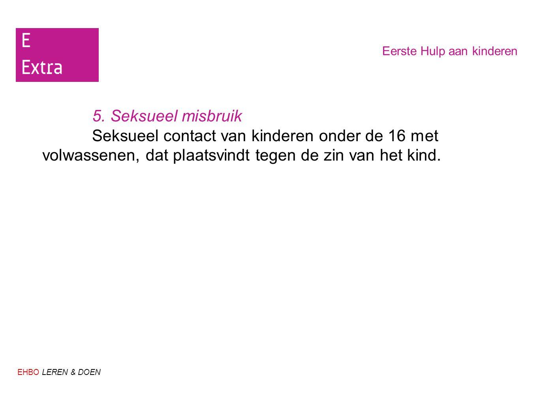 EHBO LEREN & DOEN Eerste Hulp aan kinderen 5. Seksueel misbruik Seksueel contact van kinderen onder de 16 met volwassenen, dat plaatsvindt tegen de zi