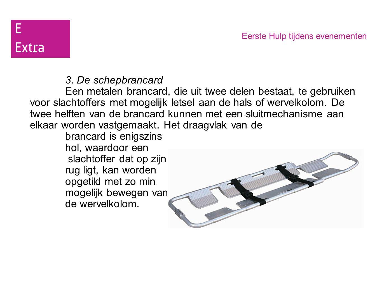 Eerste Hulp tijdens evenementen 3. De schepbrancard Een metalen brancard, die uit twee delen bestaat, te gebruiken voor slachtoffers met mogelijk lets