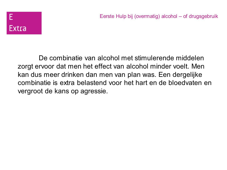 Eerste Hulp bij (overmatig) alcohol – of drugsgebruik De combinatie van alcohol met stimulerende middelen zorgt ervoor dat men het effect van alcohol