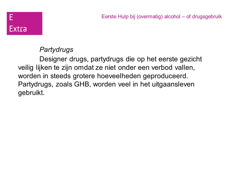 Eerste Hulp bij (overmatig) alcohol – of drugsgebruik Partydrugs Designer drugs, partydrugs die op het eerste gezicht veilig lijken te zijn omdat ze n