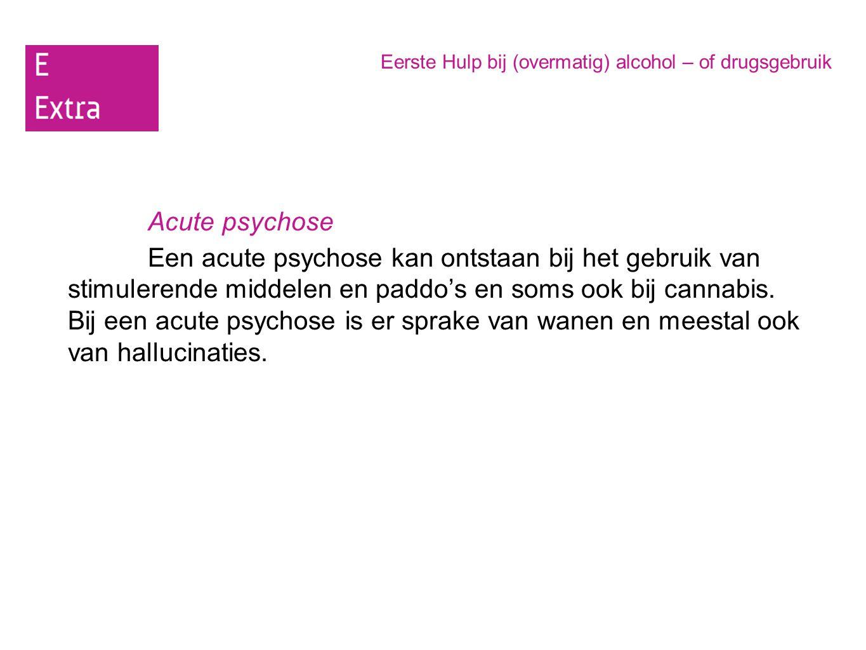 Eerste Hulp bij (overmatig) alcohol – of drugsgebruik Acute psychose Een acute psychose kan ontstaan bij het gebruik van stimulerende middelen en padd