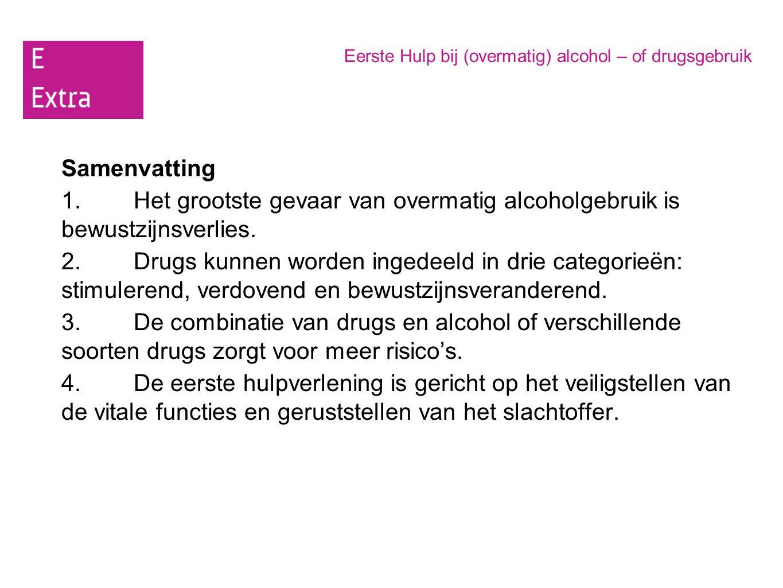 Eerste Hulp bij (overmatig) alcohol – of drugsgebruik Samenvatting 1.Het grootste gevaar van overmatig alcoholgebruik is bewustzijnsverlies. 2. Drugs