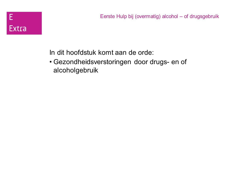 Eerste Hulp bij (overmatig) alcohol – of drugsgebruik In dit hoofdstuk komt aan de orde: Gezondheidsverstoringen door drugs- en of alcoholgebruik