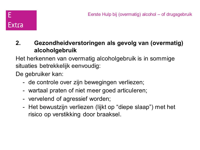 Eerste Hulp bij (overmatig) alcohol – of drugsgebruik 2.Gezondheidverstoringen als gevolg van (overmatig) alcoholgebruik Het herkennen van overmatig a