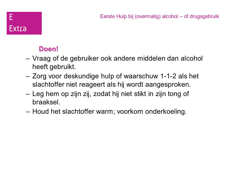 Eerste Hulp bij (overmatig) alcohol – of drugsgebruik Doen! –Vraag of de gebruiker ook andere middelen dan alcohol heeft gebruikt. –Zorg voor deskundi