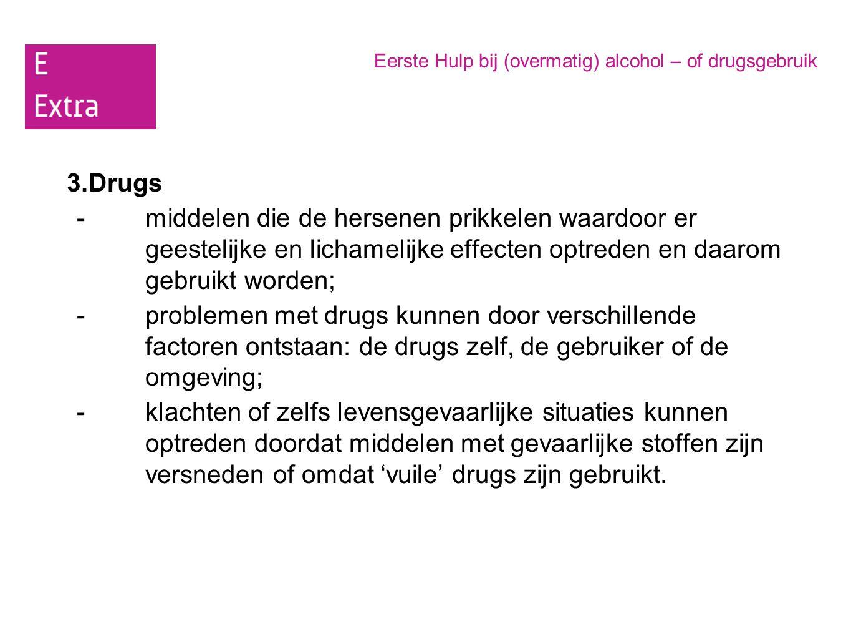 Eerste Hulp bij (overmatig) alcohol – of drugsgebruik 3.Drugs -middelen die de hersenen prikkelen waardoor er geestelijke en lichamelijke effecten opt