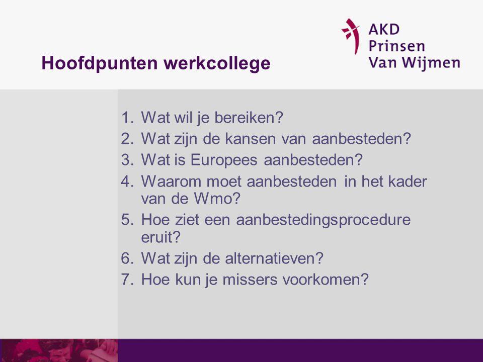 Hoofdpunten werkcollege 1.Wat wil je bereiken? 2.Wat zijn de kansen van aanbesteden? 3.Wat is Europees aanbesteden? 4.Waarom moet aanbesteden in het k