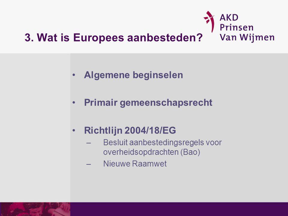 3. Wat is Europees aanbesteden? Algemene beginselen Primair gemeenschapsrecht Richtlijn 2004/18/EG –Besluit aanbestedingsregels voor overheidsopdracht