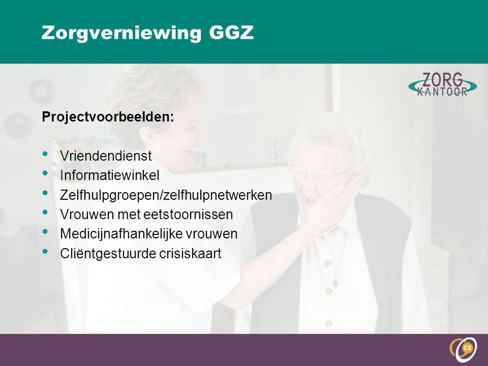 Zorgverniewing GGZ Projectvoorbeelden: Vriendendienst Informatiewinkel Zelfhulpgroepen/zelfhulpnetwerken Vrouwen met eetstoornissen Medicijnafhankelijke vrouwen Cliëntgestuurde crisiskaart