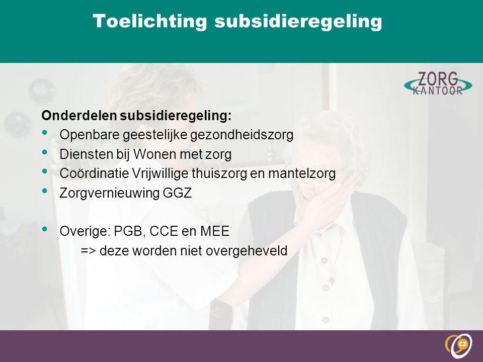Toelichting subsidieregeling Onderdelen subsidieregeling: Openbare geestelijke gezondheidszorg Diensten bij Wonen met zorg Coördinatie Vrijwillige thuiszorg en mantelzorg Zorgvernieuwing GGZ Overige: PGB, CCE en MEE => deze worden niet overgeheveld