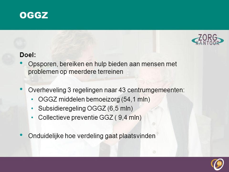 OGGZ Doel: Opsporen, bereiken en hulp bieden aan mensen met problemen op meerdere terreinen Overheveling 3 regelingen naar 43 centrumgemeenten: OGGZ middelen bemoeizorg (54,1 mln) Subsidieregeling OGGZ (6,5 mln) Collectieve preventie GGZ ( 9,4 mln) Onduidelijke hoe verdeling gaat plaatsvinden