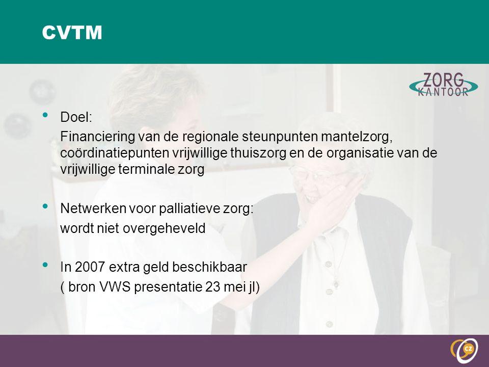 CVTM Doel: Financiering van de regionale steunpunten mantelzorg, coördinatiepunten vrijwillige thuiszorg en de organisatie van de vrijwillige terminale zorg Netwerken voor palliatieve zorg: wordt niet overgeheveld In 2007 extra geld beschikbaar ( bron VWS presentatie 23 mei jl)