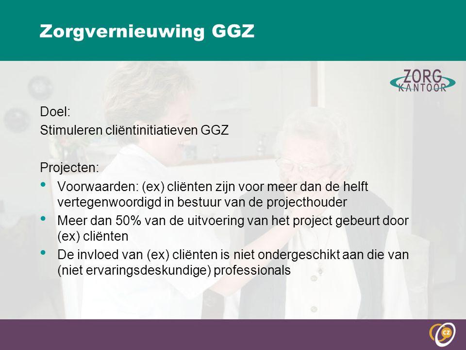 Zorgvernieuwing GGZ Doel: Stimuleren cliëntinitiatieven GGZ Projecten: Voorwaarden: (ex) cliënten zijn voor meer dan de helft vertegenwoordigd in bestuur van de projecthouder Meer dan 50% van de uitvoering van het project gebeurt door (ex) cliënten De invloed van (ex) cliënten is niet ondergeschikt aan die van (niet ervaringsdeskundige) professionals