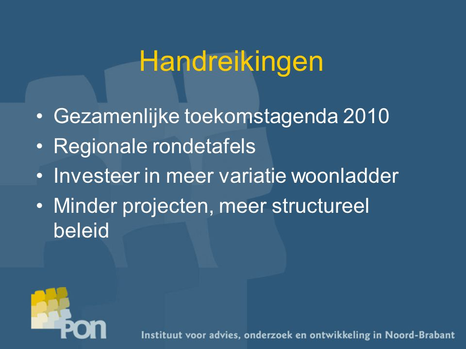 Handreikingen Gezamenlijke toekomstagenda 2010 Regionale rondetafels Investeer in meer variatie woonladder Minder projecten, meer structureel beleid
