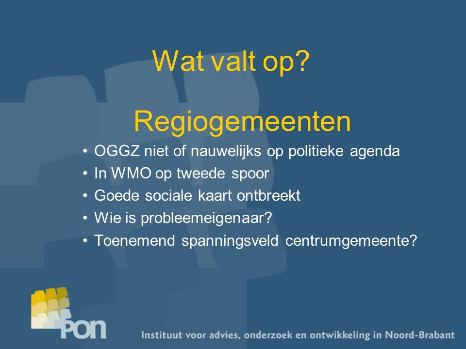 Wat valt op? Regiogemeenten OGGZ niet of nauwelijks op politieke agenda In WMO op tweede spoor Goede sociale kaart ontbreekt Wie is probleemeigenaar?