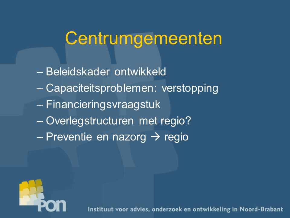 Centrumgemeenten –Beleidskader ontwikkeld –Capaciteitsproblemen: verstopping –Financieringsvraagstuk –Overlegstructuren met regio? –Preventie en nazor