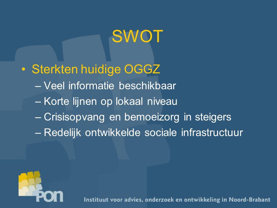 SWOT Sterkten huidige OGGZ –Veel informatie beschikbaar –Korte lijnen op lokaal niveau –Crisisopvang en bemoeizorg in steigers –Redelijk ontwikkelde sociale infrastructuur