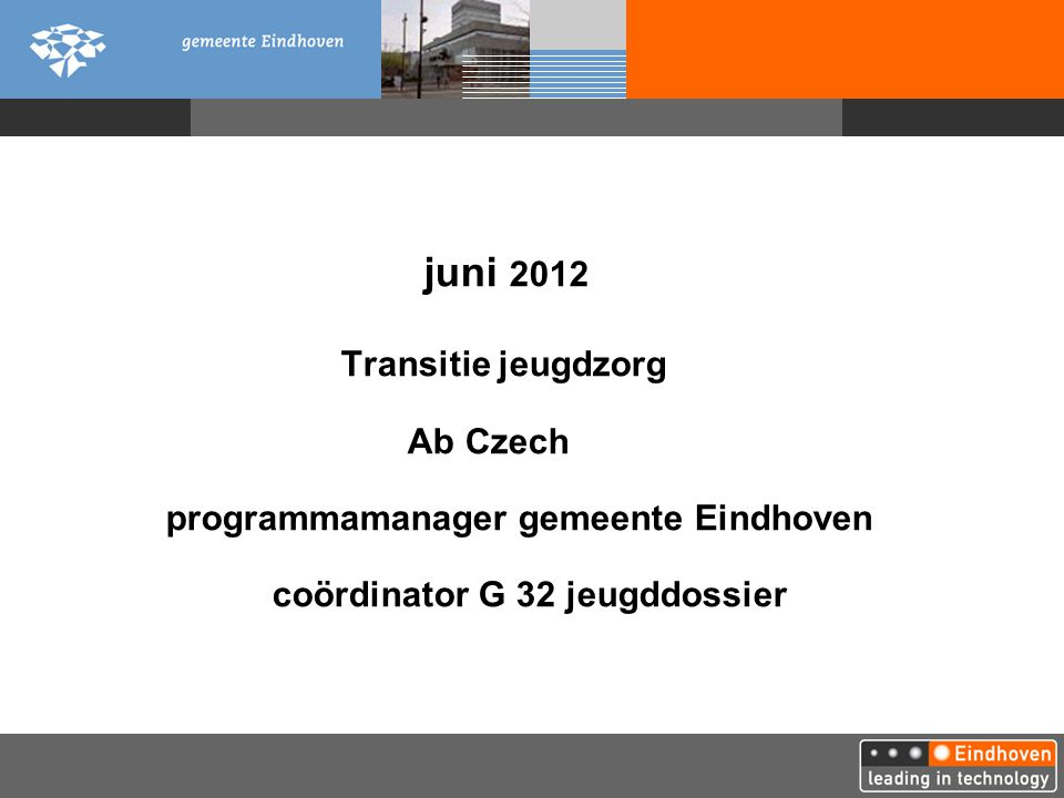 juni 2012 Transitie jeugdzorg Ab Czech programmamanager gemeente Eindhoven coördinator G 32 jeugddossier