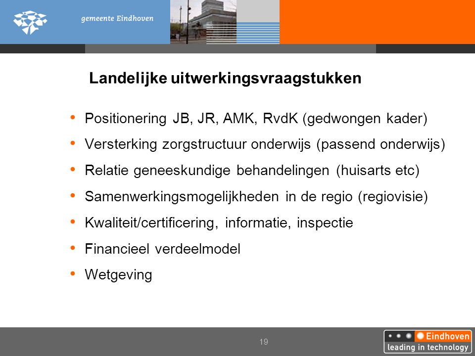 19 Landelijke uitwerkingsvraagstukken Positionering JB, JR, AMK, RvdK (gedwongen kader) Versterking zorgstructuur onderwijs (passend onderwijs) Relati