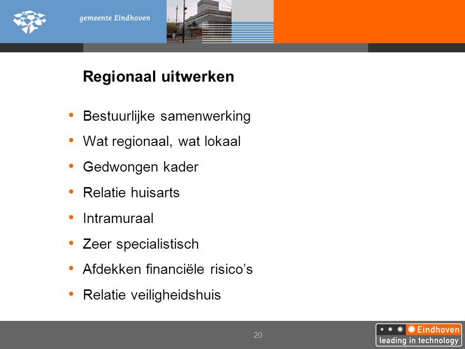 20 Regionaal uitwerken Bestuurlijke samenwerking Wat regionaal, wat lokaal Gedwongen kader Relatie huisarts Intramuraal Zeer specialistisch Afdekken f