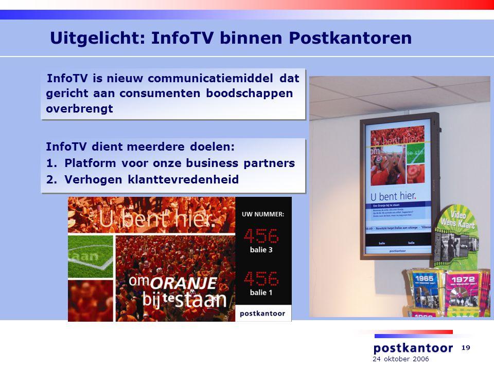 24 oktober 2006 19 Uitgelicht: InfoTV binnen Postkantoren InfoTV dient meerdere doelen: 1.Platform voor onze business partners 2.Verhogen klanttevredenheid InfoTV dient meerdere doelen: 1.Platform voor onze business partners 2.Verhogen klanttevredenheid InfoTV is nieuw communicatiemiddel dat gericht aan consumenten boodschappen overbrengt