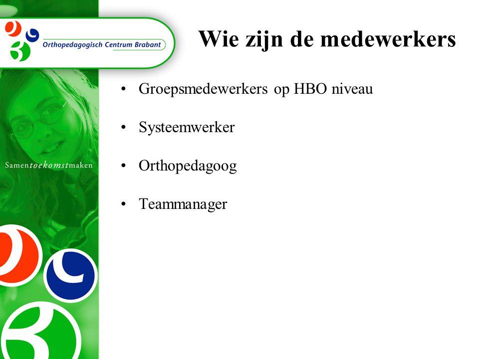 Wie zijn de medewerkers Groepsmedewerkers op HBO niveau Systeemwerker Orthopedagoog Teammanager