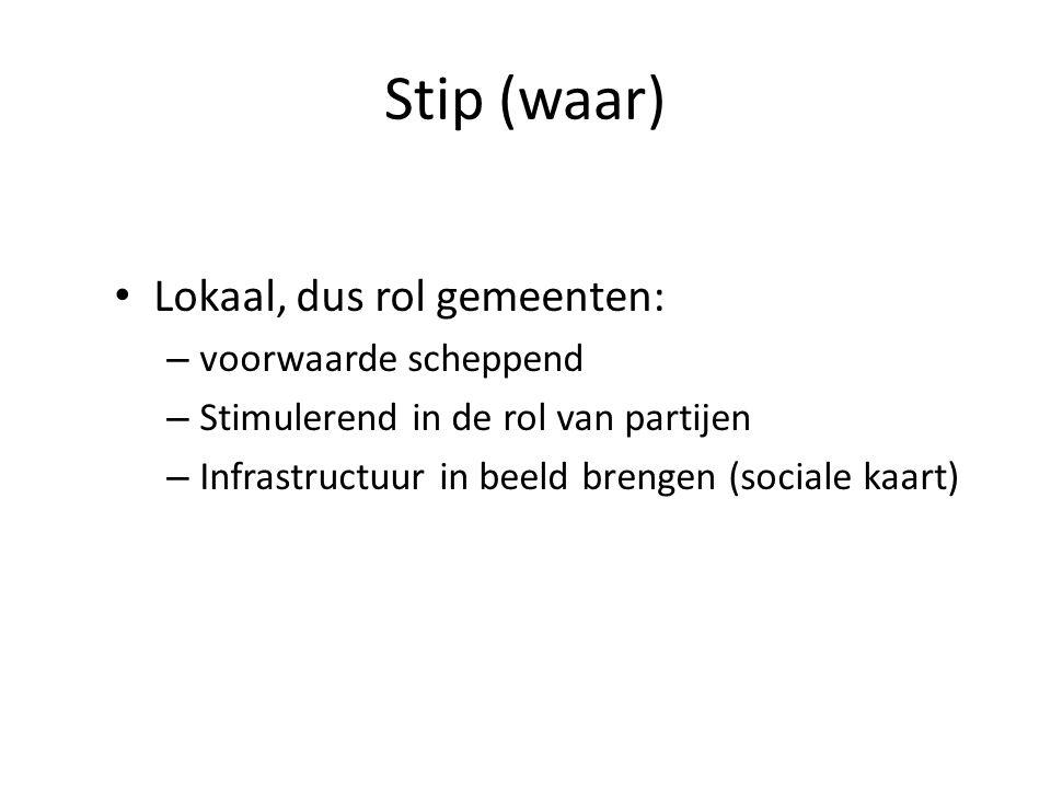 Stip (waar) Lokaal, dus rol gemeenten: – voorwaarde scheppend – Stimulerend in de rol van partijen – Infrastructuur in beeld brengen (sociale kaart)