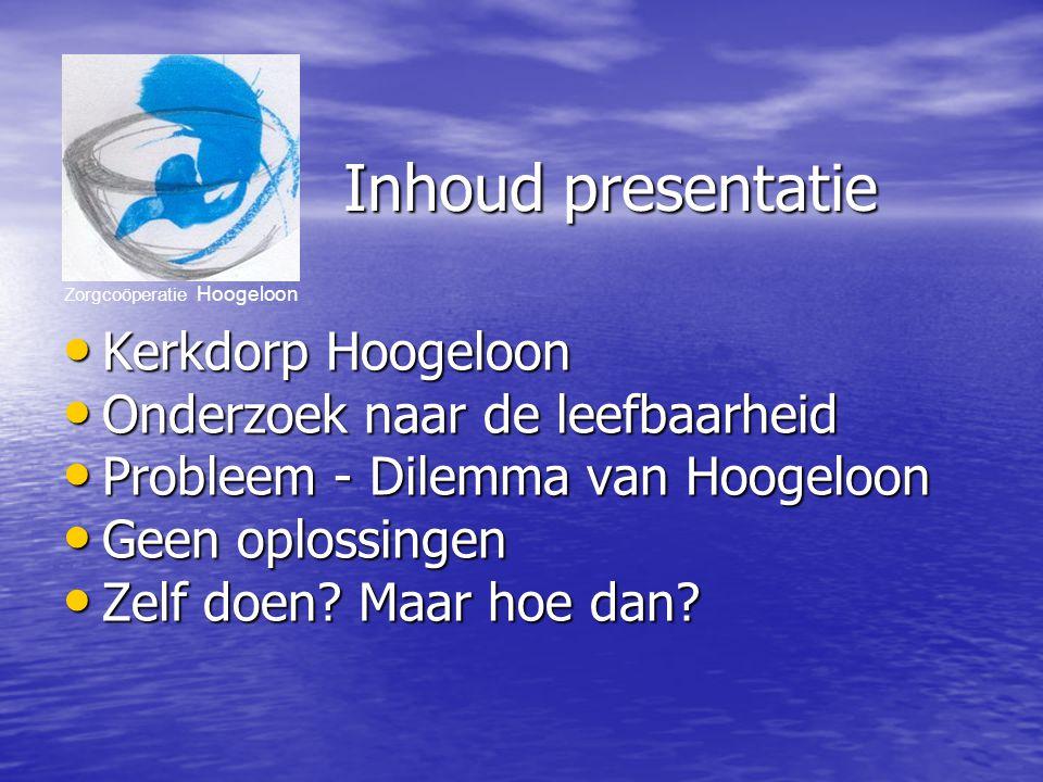 Zorgcoöperatie Hoogeloon Inhoud presentatie Kerkdorp Hoogeloon Kerkdorp Hoogeloon Onderzoek naar de leefbaarheid Onderzoek naar de leefbaarheid Probleem - Dilemma van Hoogeloon Probleem - Dilemma van Hoogeloon Geen oplossingen Geen oplossingen Zelf doen.