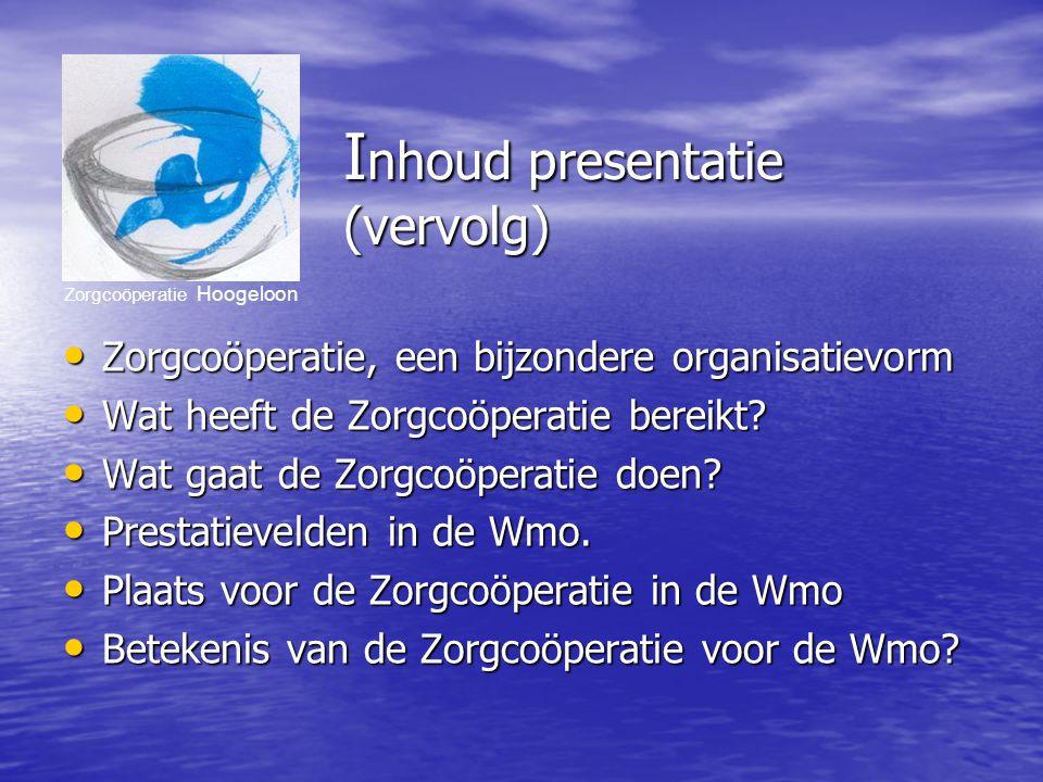 Zorgcoöperatie Hoogeloon I nhoud presentatie (vervolg) Zorgcoöperatie, een bijzondere organisatievorm Zorgcoöperatie, een bijzondere organisatievorm Wat heeft de Zorgcoöperatie bereikt.