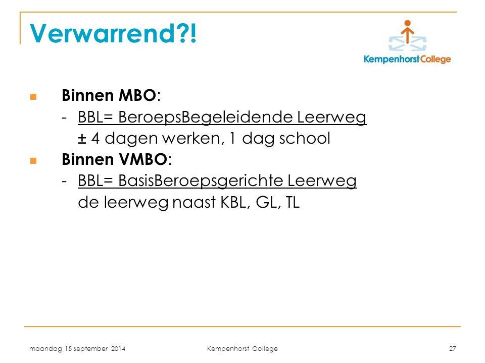 maandag 15 september 2014 Kempenhorst College 27 Verwarrend?! Binnen MBO : - BBL= BeroepsBegeleidende Leerweg ± 4 dagen werken, 1 dag school Binnen VM