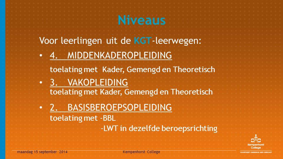 maandag 15 september 2014 Kempenhorst College Niveaus Voor leerlingen uit de KGT-leerwegen: 4.MIDDENKADEROPLEIDING toelating met Kader, Gemengd en The