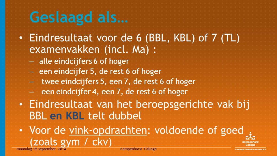 maandag 15 september 2014 Kempenhorst College Geslaagd als… Eindresultaat voor de 6 (BBL, KBL) of 7 (TL) examenvakken (incl. Ma) : – alle eindcijfers