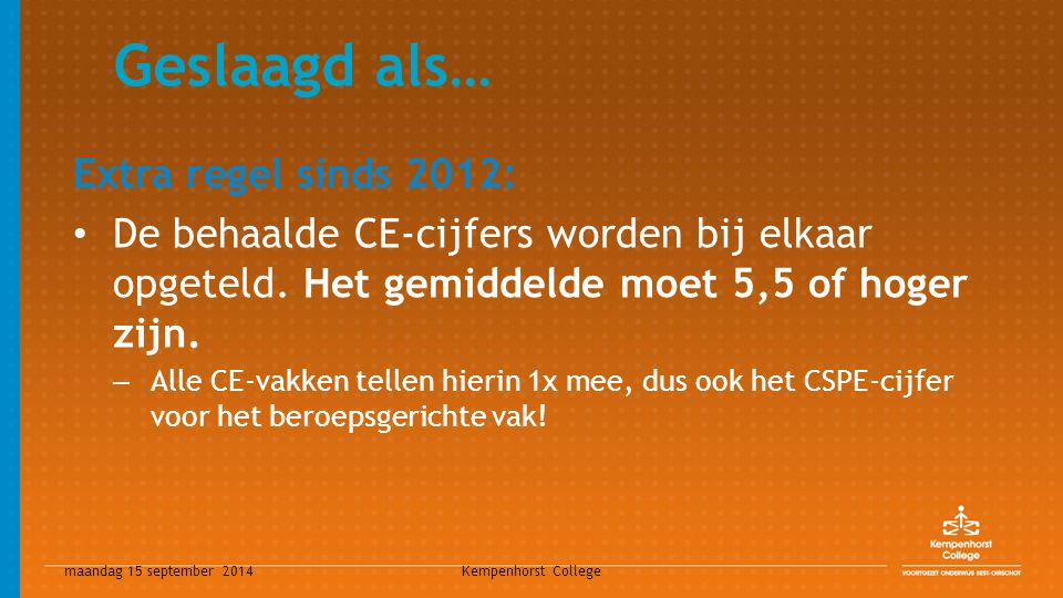 maandag 15 september 2014 Kempenhorst College Gezakt als… Schoolexamen: niet voldaan aan gehele PTA Centraal Examen: gemiddeld CE-cijfer lager dan 5,5 Eindresultaten: – Meer dan twee maal eindcijfer 5 – Een 4 én een 5 of één 3 – Vink-vakken onvoldoende