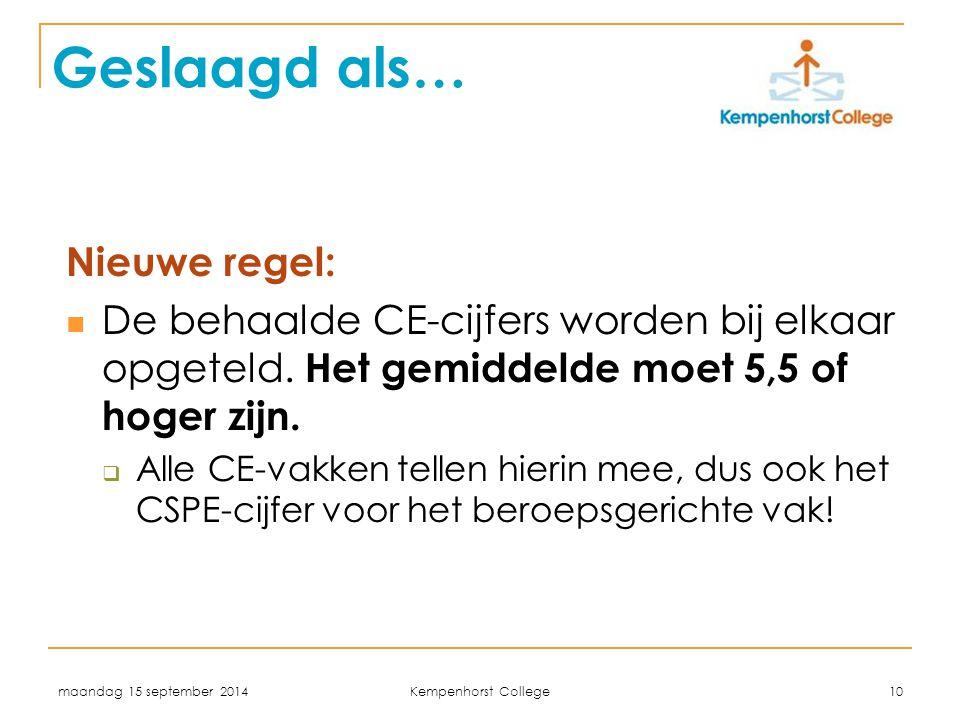 maandag 15 september 2014 Kempenhorst College 10 Geslaagd als… Nieuwe regel: De behaalde CE-cijfers worden bij elkaar opgeteld. Het gemiddelde moet 5,
