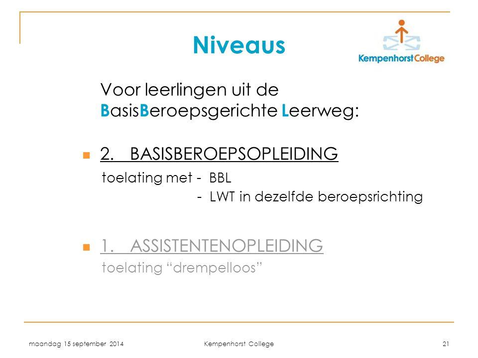 maandag 15 september 2014 Kempenhorst College 21 Niveaus Voor leerlingen uit de B asis B eroepsgerichte L eerweg: 2.BASISBEROEPSOPLEIDING toelating met - BBL - LWT in dezelfde beroepsrichting 1.ASSISTENTENOPLEIDING toelating drempelloos