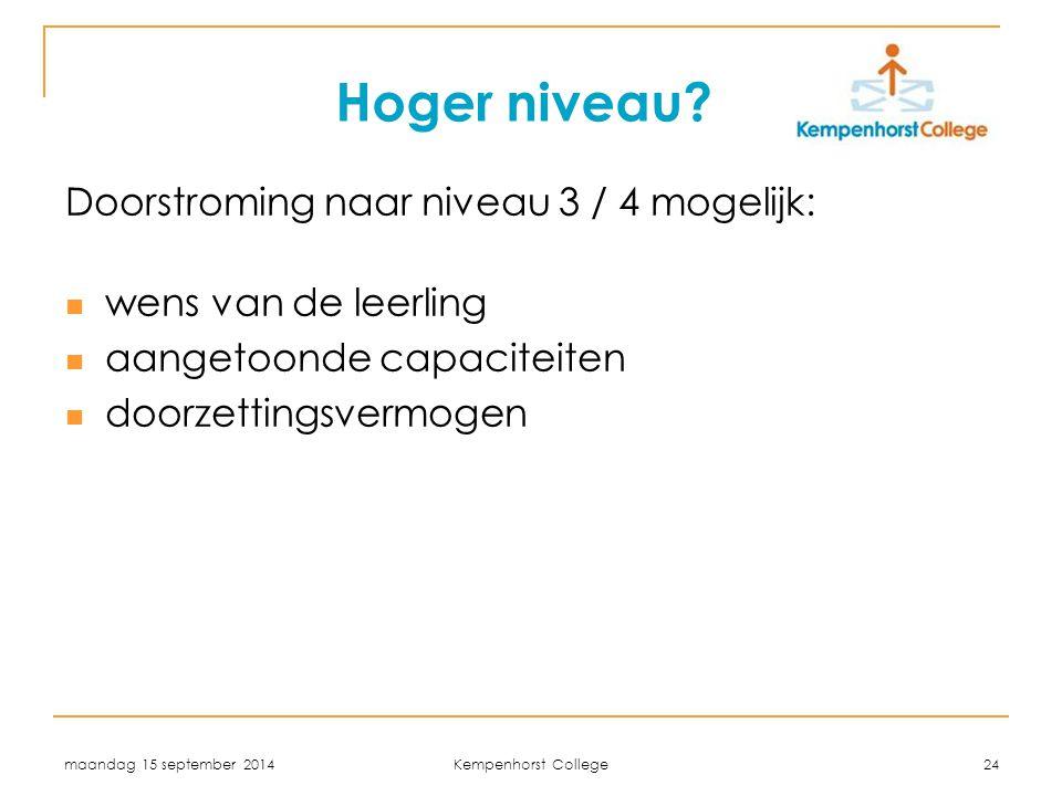 maandag 15 september 2014 Kempenhorst College 24 Hoger niveau? Doorstroming naar niveau 3 / 4 mogelijk: wens van de leerling aangetoonde capaciteiten