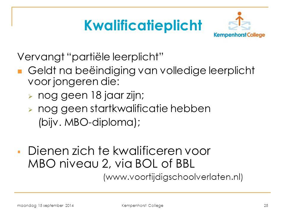 maandag 15 september 2014 Kempenhorst College 25 Kwalificatieplicht Vervangt partiële leerplicht Geldt na beëindiging van volledige leerplicht voor jongeren die:  nog geen 18 jaar zijn;  nog geen startkwalificatie hebben (bijv.