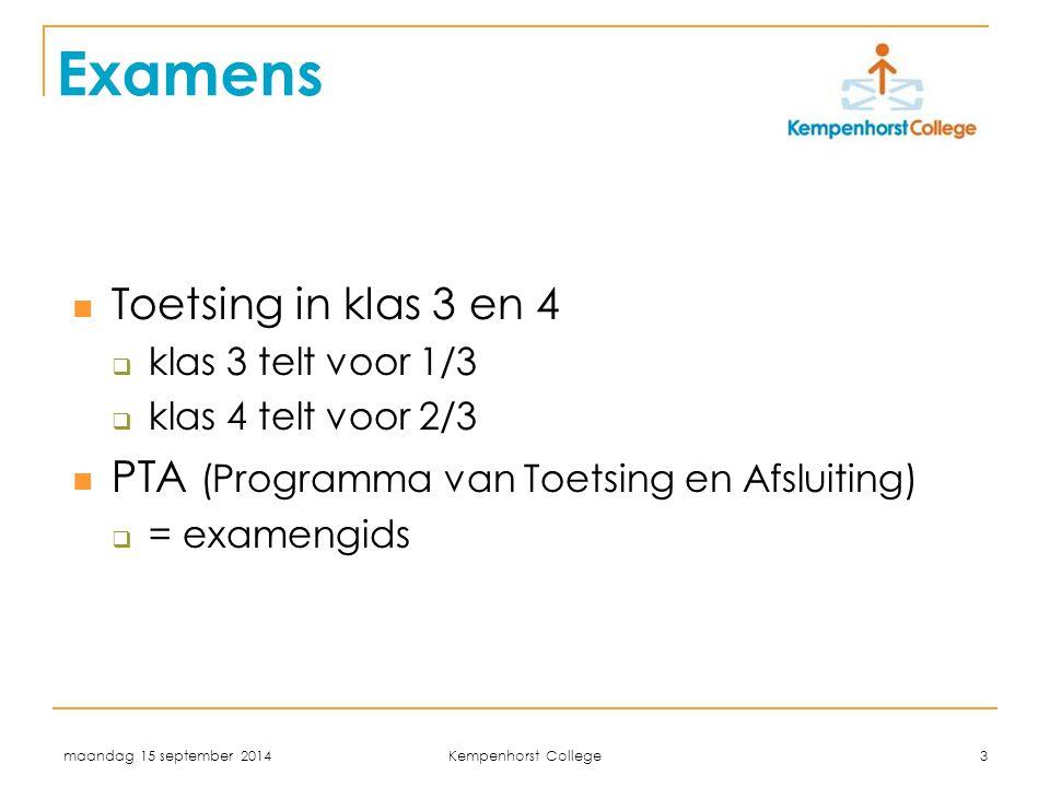 maandag 15 september 2014 Kempenhorst College 3 Examens Toetsing in klas 3 en 4  klas 3 telt voor 1/3  klas 4 telt voor 2/3 PTA (Programma van Toetsing en Afsluiting)  = examengids