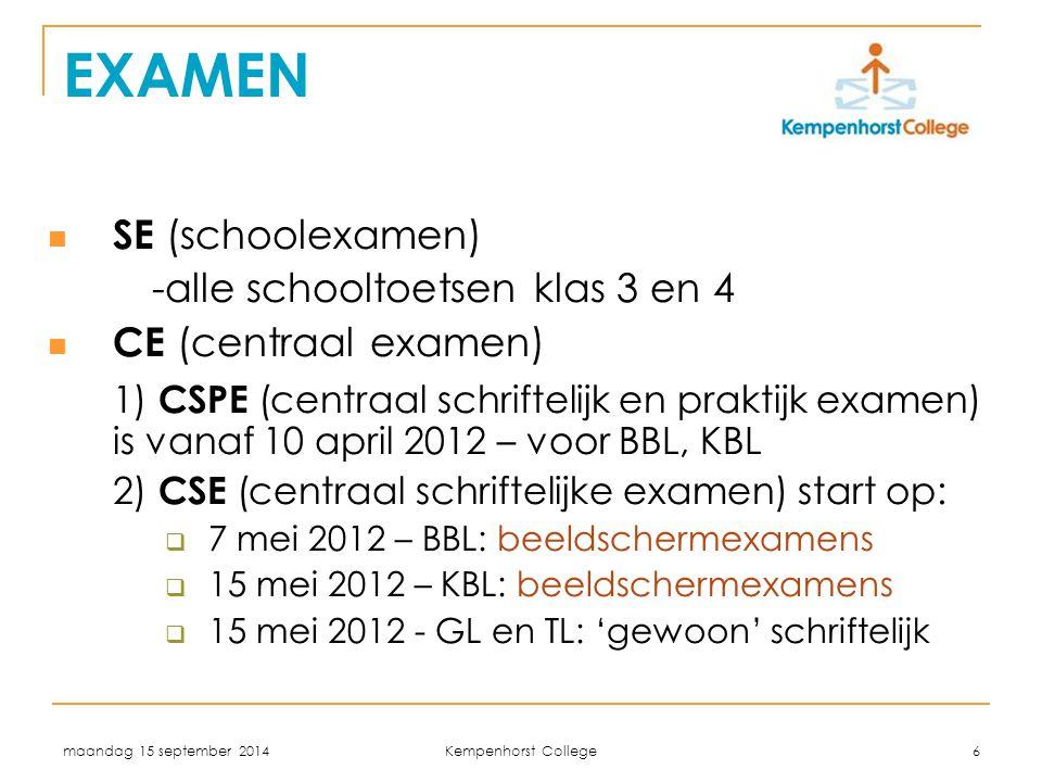 maandag 15 september 2014 Kempenhorst College 6 EXAMEN SE (schoolexamen) -alle schooltoetsen klas 3 en 4 CE (centraal examen) 1) CSPE (centraal schriftelijk en praktijk examen) is vanaf 10 april 2012 – voor BBL, KBL 2) CSE (centraal schriftelijke examen) start op:  7 mei 2012 – BBL: beeldschermexamens  15 mei 2012 – KBL: beeldschermexamens  15 mei 2012 - GL en TL: 'gewoon' schriftelijk