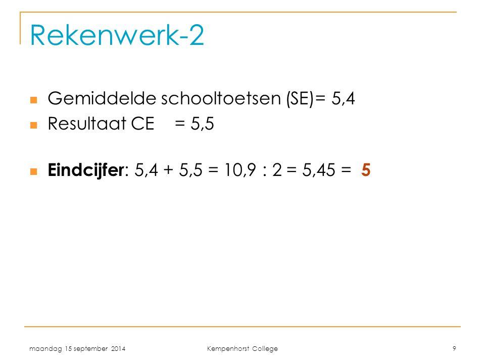 maandag 15 september 2014 Kempenhorst College 9 Rekenwerk-2 Gemiddelde schooltoetsen (SE)= 5,4 Resultaat CE= 5,5 Eindcijfer : 5,4 + 5,5 = 10,9 : 2 = 5