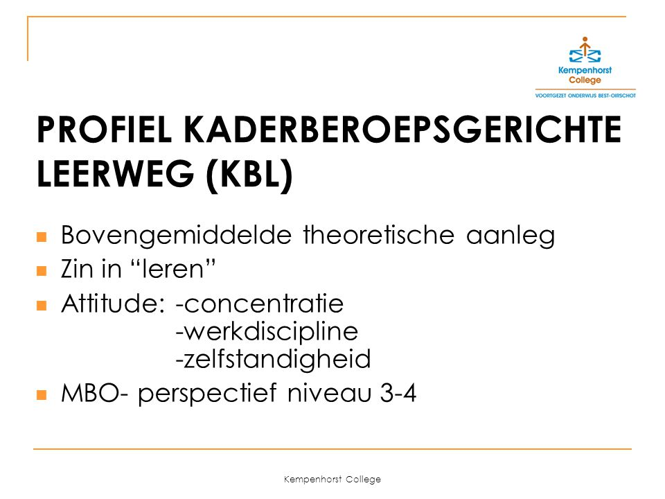 Kempenhorst College PROFIEL KADERBEROEPSGERICHTE LEERWEG (KBL) Bovengemiddelde theoretische aanleg Zin in leren Attitude: -concentratie -werkdiscipline -zelfstandigheid MBO- perspectief niveau 3-4