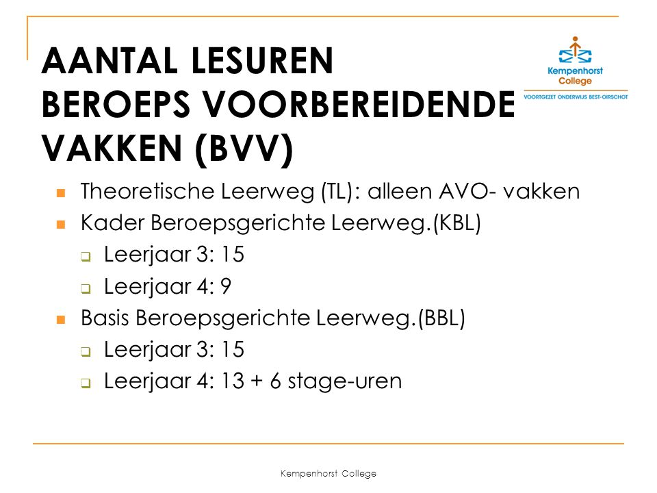 Kempenhorst College 4 SECTOREN EN 6 AFDELINGEN (KBL en BBL) Sector Zorg en Welzijn (ne-en-wi (keuze Ak voor BBL) -bi) intrasectoraal: Zorg en Welzijn Breed Sector Economie (ne-en-wi-ec) afdeling: Administratie (alleen KBL) Sector Landbouw (Groen) (ne-en-wi-bi) intrasectoraal: Landbouw Breed Sector Techniek (ne-en-wi-ns1) afdeling: Metaaltechniek, Installatietechniek en Hout-/bouwtechniek